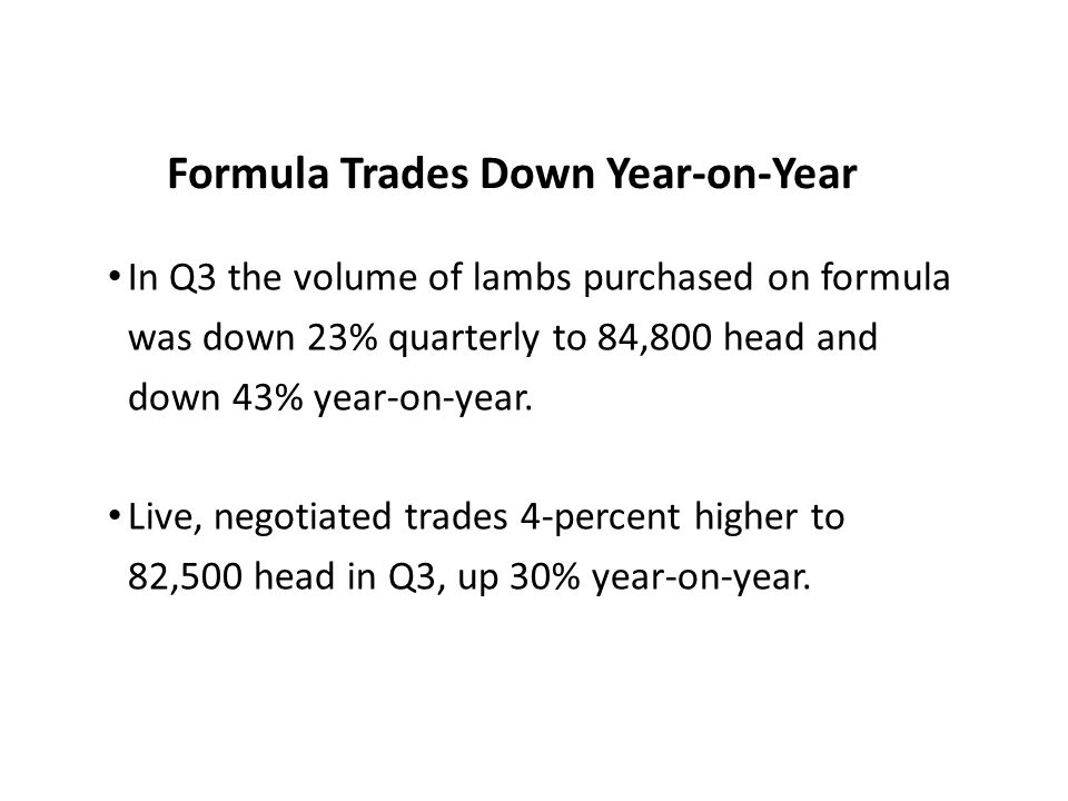 Formula Trades Down Year-on-Year In Q3 the volume of lambs purchased on formula was down 23% quarterly to 84,800 head and down 43% year-on-year. Live,