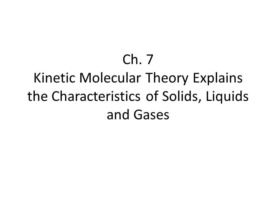 Ch. 7 Kinetic Molecular Theory Explains the Characteristics of Solids, Liquids and Gases