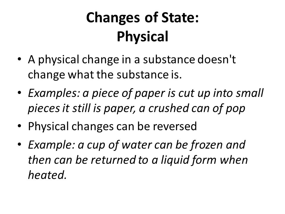 Changes of State: Physical A physical change in a substance doesn t change what the substance is.