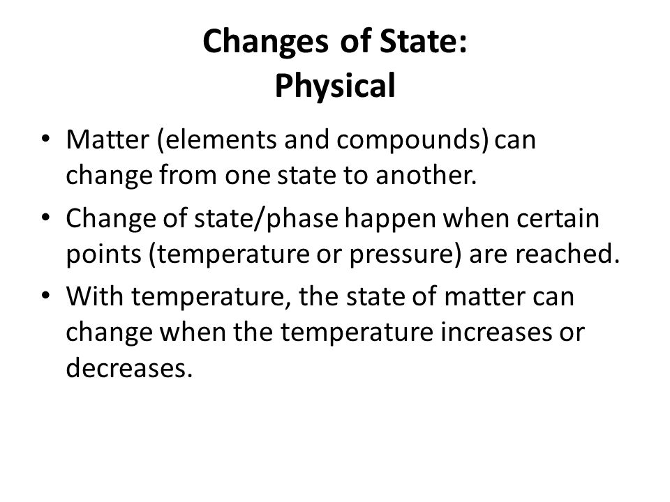 Changes of State: Physical Matter (elements and compounds) can change from one state to another.