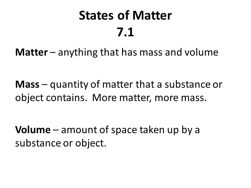 States of Matter 7.1 Matter – anything that has mass and volume Mass – quantity of matter that a substance or object contains.