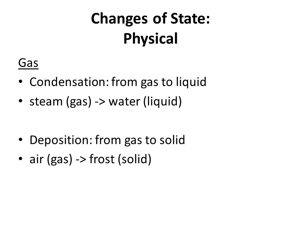 Changes of State: Physical Gas Condensation: from gas to liquid steam (gas) -> water (liquid) Deposition: from gas to solid air (gas) -> frost (solid)