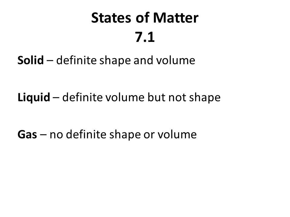 States of Matter 7.1 Solid – definite shape and volume Liquid – definite volume but not shape Gas – no definite shape or volume
