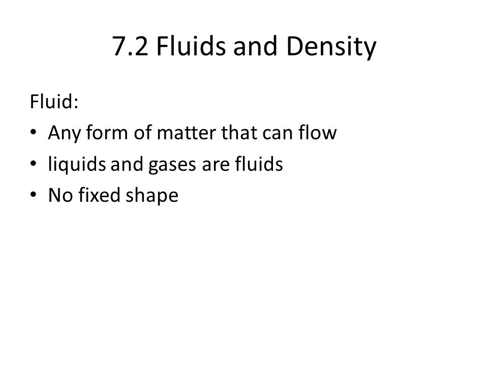 7.2 Fluids and Density Fluid: Any form of matter that can flow liquids and gases are fluids No fixed shape