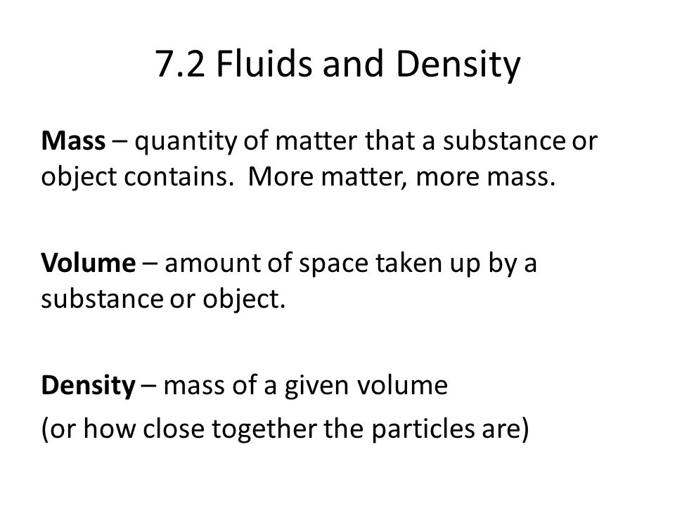 7.2 Fluids and Density Mass – quantity of matter that a substance or object contains.