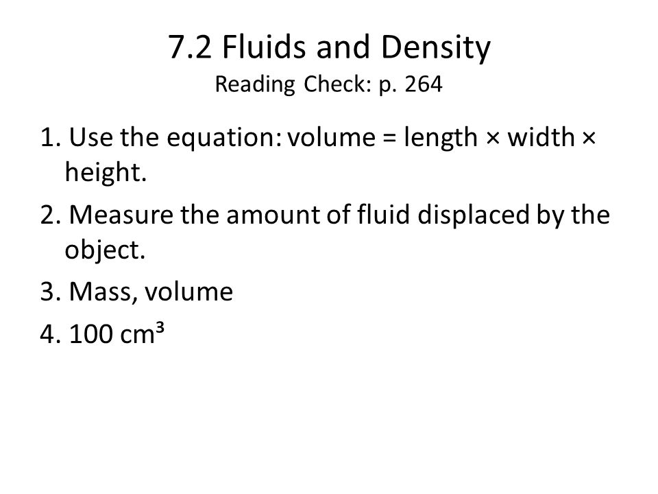 7.2 Fluids and Density Reading Check: p.264 1. Use the equation: volume = length × width × height.