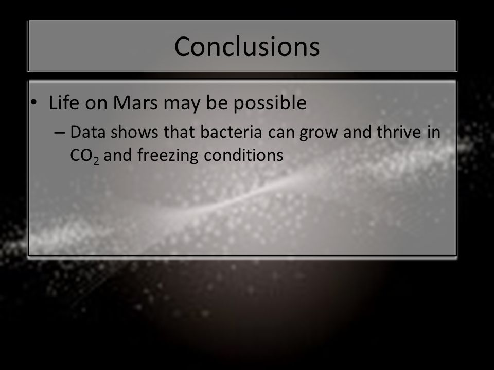 Conclusions Life on Mars may be possible – Data shows that bacteria can grow and thrive in CO 2 and freezing conditions