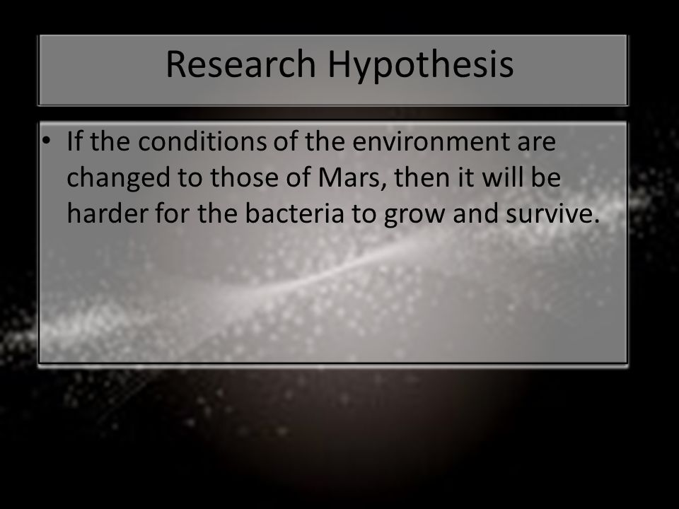 Research Hypothesis If the conditions of the environment are changed to those of Mars, then it will be harder for the bacteria to grow and survive.