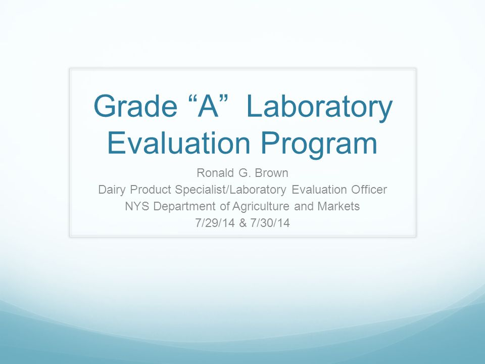 """Grade """"A"""" Laboratory Evaluation Program Ronald G. Brown Dairy Product Specialist/Laboratory Evaluation Officer NYS Department of Agriculture and Marke"""