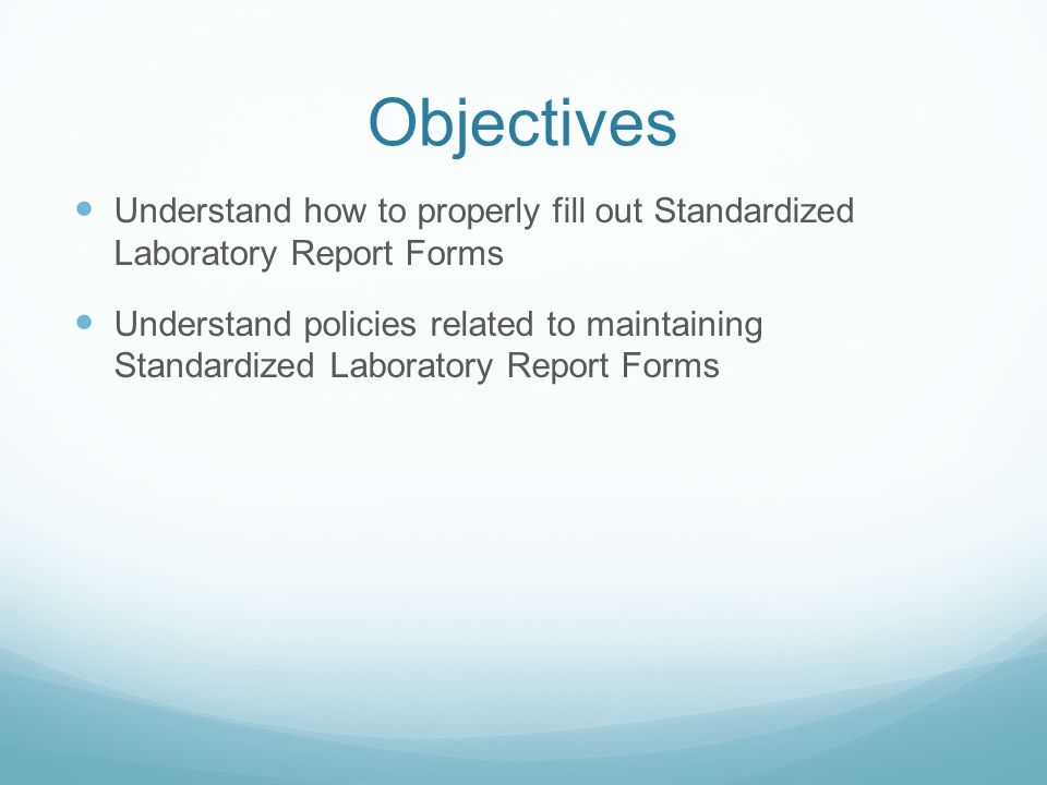 Objectives Understand how to properly fill out Standardized Laboratory Report Forms Understand policies related to maintaining Standardized Laboratory Report Forms