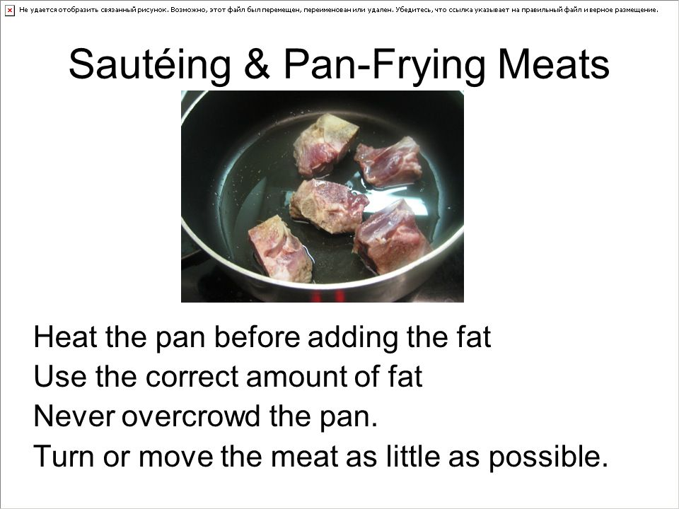 Sautéing & Pan-Frying Meats Heat the pan before adding the fat Use the correct amount of fat Never overcrowd the pan.