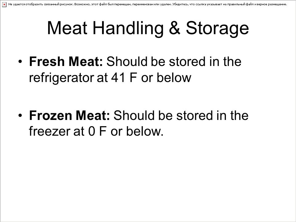 Meat Handling & Storage Fresh Meat: Should be stored in the refrigerator at 41 F or below Frozen Meat: Should be stored in the freezer at 0 F or below.