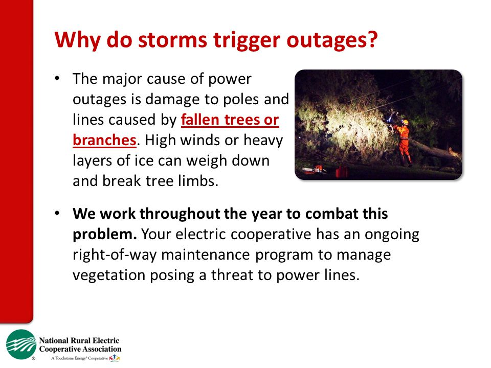 Why do storms trigger outages? The major cause of power outages is damage to poles and lines caused by fallen trees or branches. High winds or heavy l