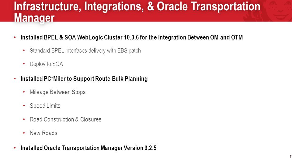 Infrastructure, Integrations, & Oracle Transportation Manager 17 Installed BPEL & SOA WebLogic Cluster 10.3.6 for the Integration Between OM and OTM Standard BPEL interfaces delivery with EBS patch Deploy to SOA Installed PC*Miler to Support Route Bulk Planning Mileage Between Stops Speed Limits Road Construction & Closures New Roads Installed Oracle Transportation Manager Version 6.2.5