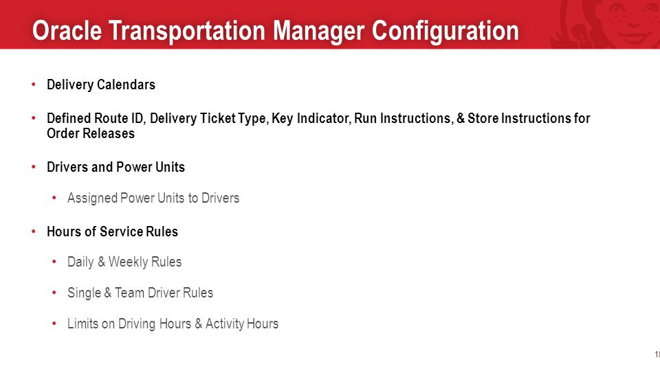 Oracle Transportation Manager ConfigurationOracle Transportation Manager Configuration 18 Delivery Calendars Defined Route ID, Delivery Ticket Type, Key Indicator, Run Instructions, & Store Instructions for Order Releases Drivers and Power Units Assigned Power Units to Drivers Hours of Service Rules Daily & Weekly Rules Single & Team Driver Rules Limits on Driving Hours & Activity Hours