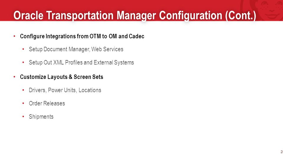 Oracle Transportation Manager Configuration (Cont.)Oracle Transportation Manager Configuration (Cont.) 20 Configure Integrations from OTM to OM and Cadec Setup Document Manager, Web Services Setup Out XML Profiles and External Systems Customize Layouts & Screen Sets Drivers, Power Units, Locations Order Releases Shipments