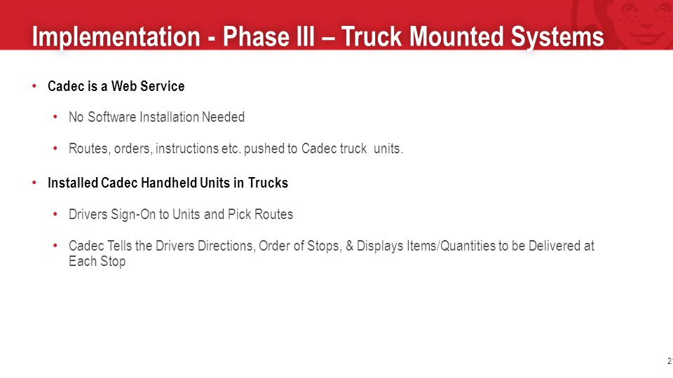 Implementation - Phase III – Truck Mounted SystemsImplementation - Phase III – Truck Mounted Systems 21 Cadec is a Web Service No Software Installation Needed Routes, orders, instructions etc.