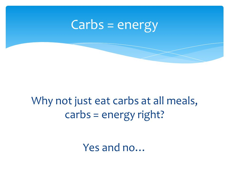 Why not just eat carbs at all meals, carbs = energy right? Yes and no… Carbs = energy
