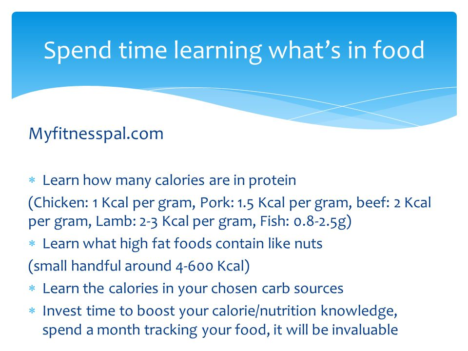 Spend time learning what's in food Myfitnesspal.com  Learn how many calories are in protein (Chicken: 1 Kcal per gram, Pork: 1.5 Kcal per gram, beef: