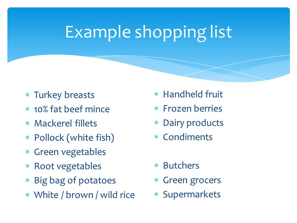 Example shopping list  Turkey breasts  10% fat beef mince  Mackerel fillets  Pollock (white fish)  Green vegetables  Root vegetables  Big bag o