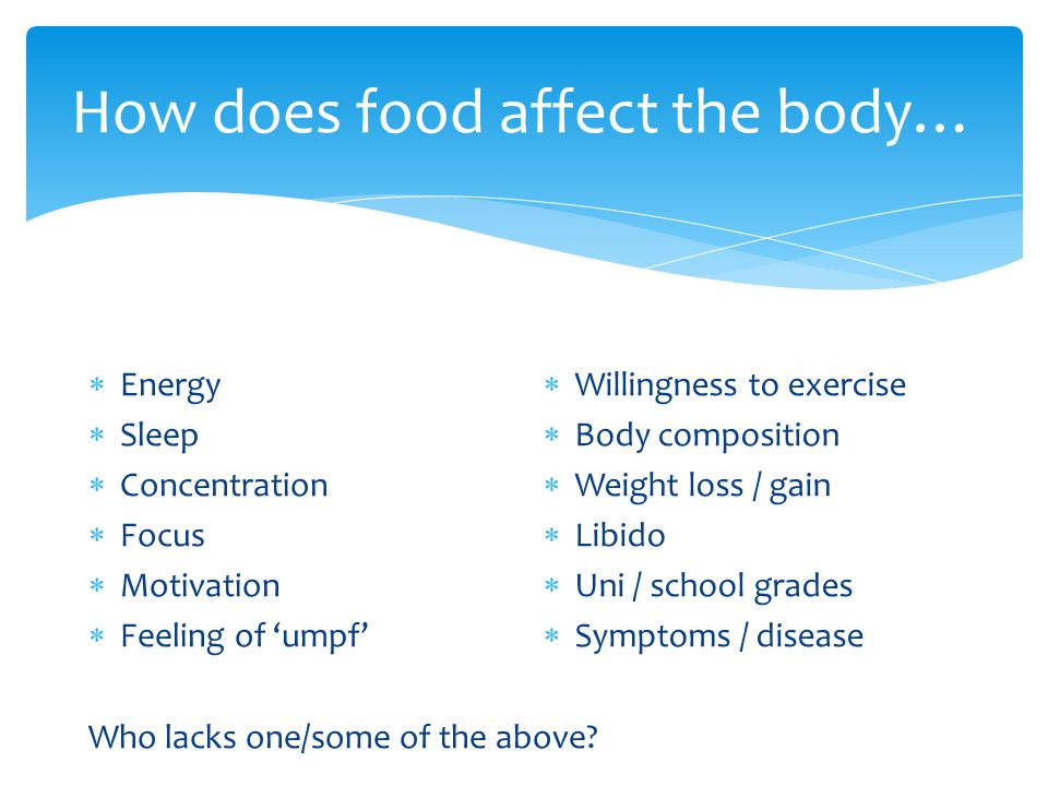 How does food affect the body…  Energy  Sleep  Concentration  Focus  Motivation  Feeling of 'umpf' Who lacks one/some of the above?  Willingnes