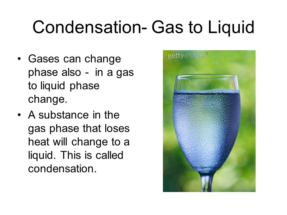 Condensation- Gas to Liquid Gases can change phase also - in a gas to liquid phase change.