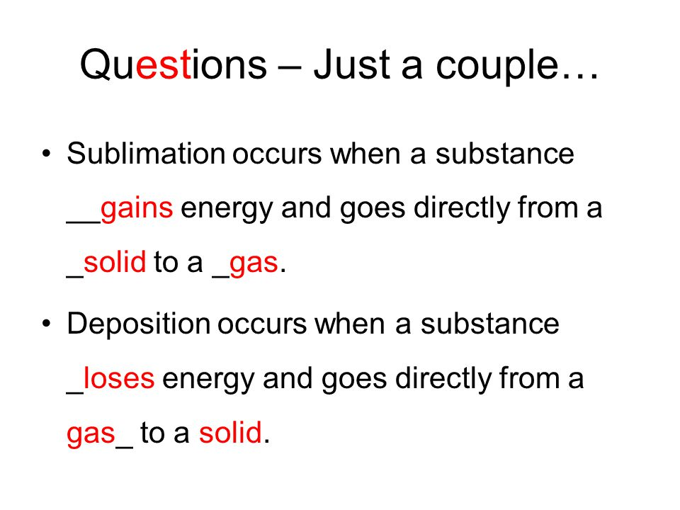 Questions – Just a couple… Sublimation occurs when a substance __gains energy and goes directly from a _solid to a _gas.