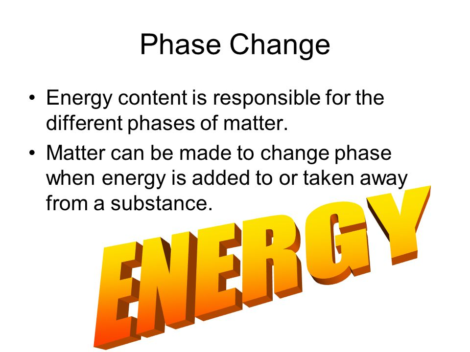 Phase Change Energy content is responsible for the different phases of matter.