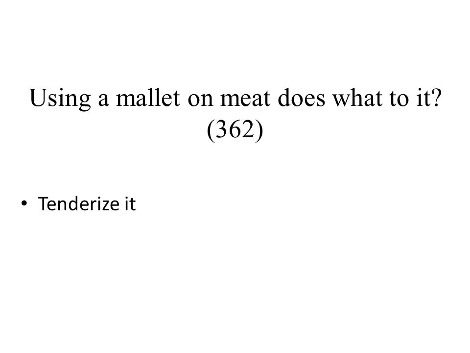 Using a mallet on meat does what to it? (362) Tenderize it
