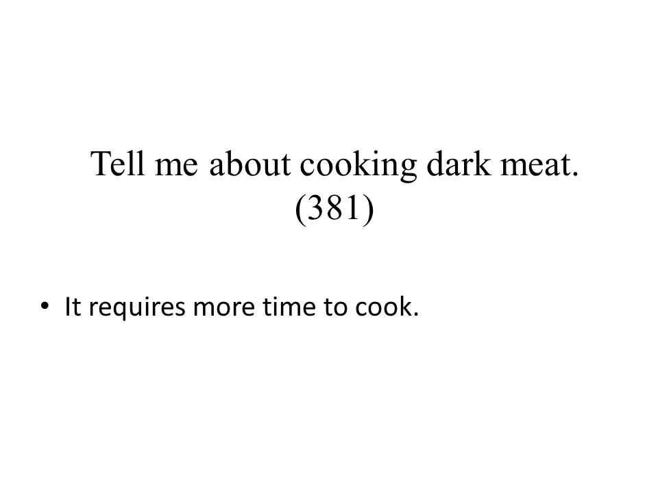 Tell me about cooking dark meat. (381) It requires more time to cook.