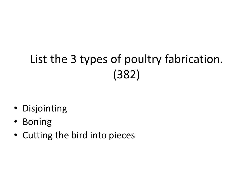 List the 3 types of poultry fabrication. (382) Disjointing Boning Cutting the bird into pieces