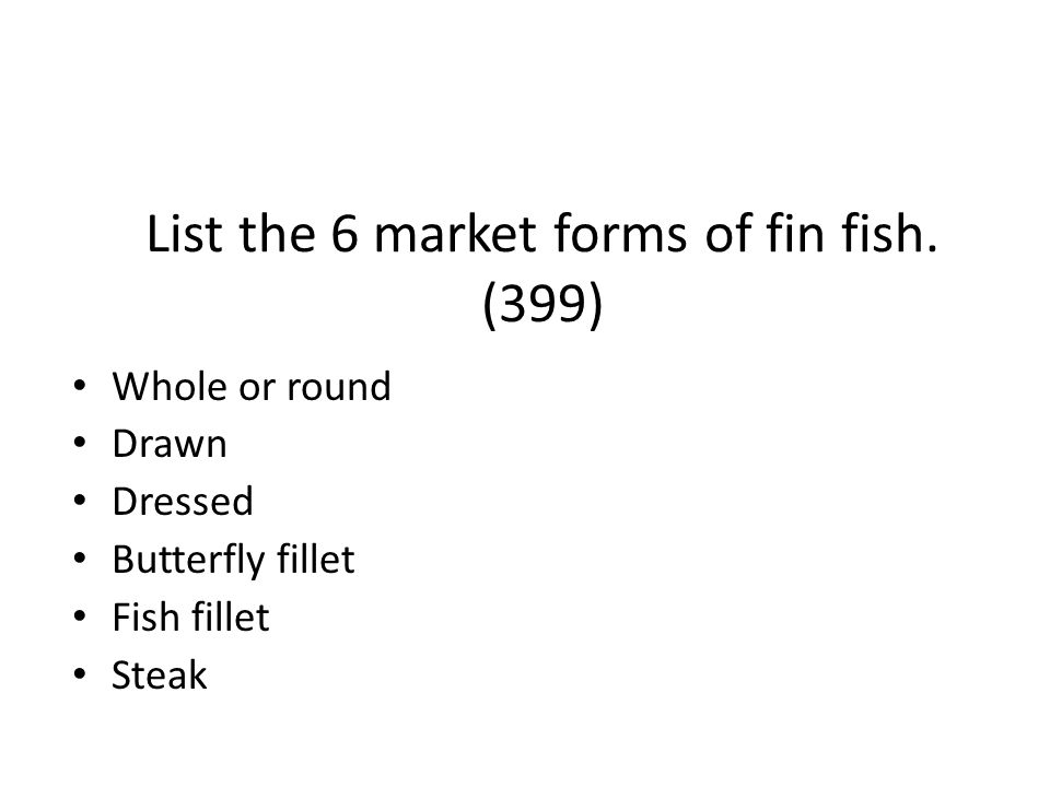 List the 6 market forms of fin fish. (399) Whole or round Drawn Dressed Butterfly fillet Fish fillet Steak