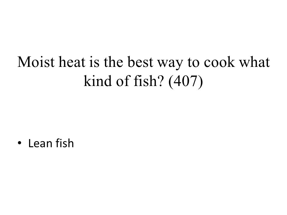 Moist heat is the best way to cook what kind of fish? (407) Lean fish