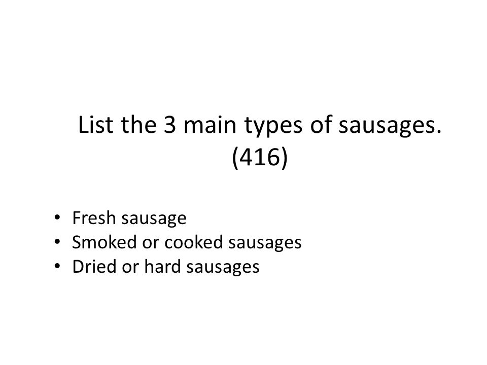 List the 3 main types of sausages. (416) Fresh sausage Smoked or cooked sausages Dried or hard sausages