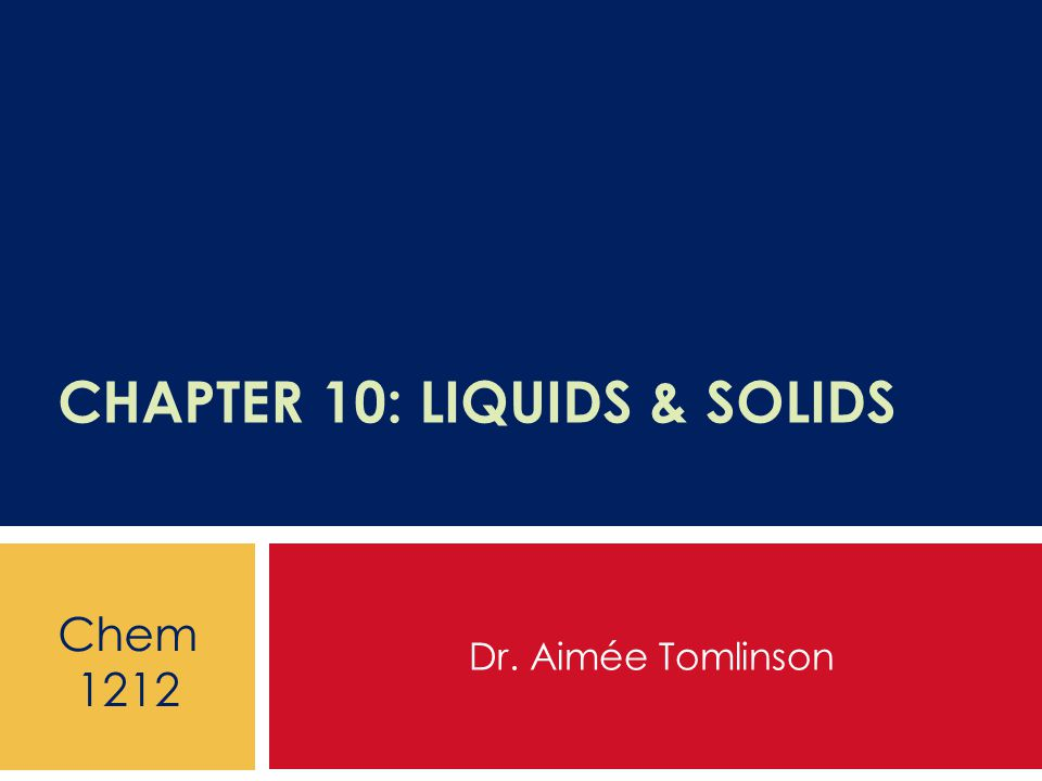 CHAPTER 10: LIQUIDS & SOLIDS Dr. Aimée Tomlinson Chem 1212