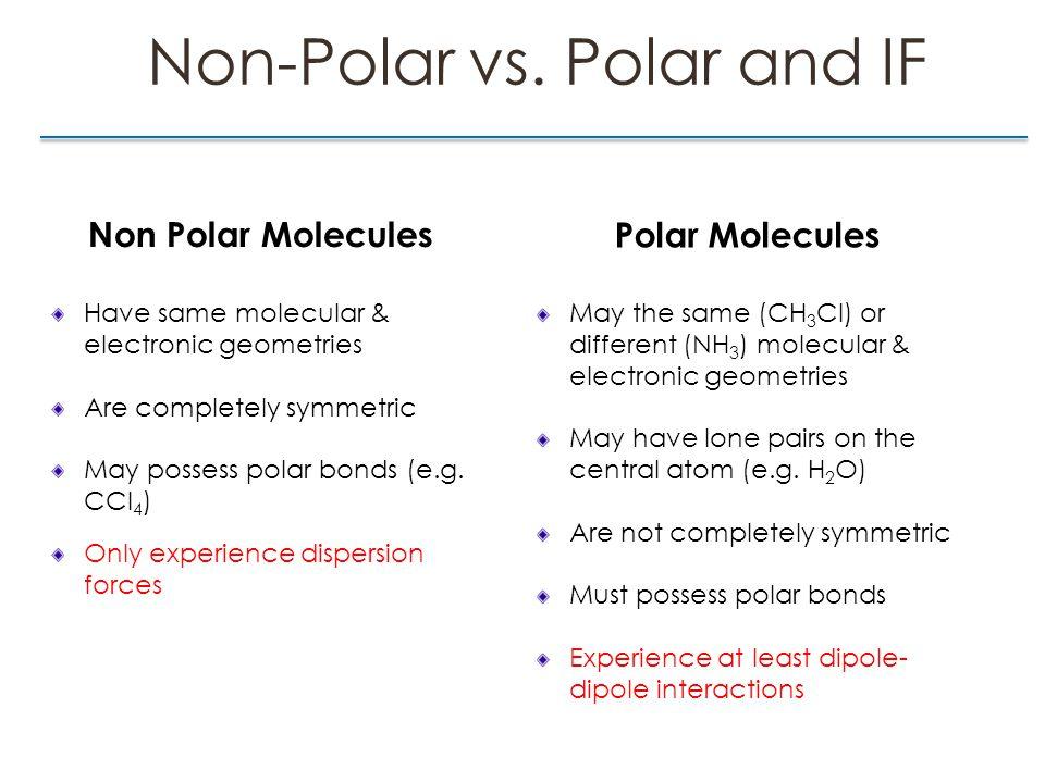 Non-Polar vs. Polar and IF Non Polar Molecules Have same molecular & electronic geometries Are completely symmetric May possess polar bonds (e.g. CCl