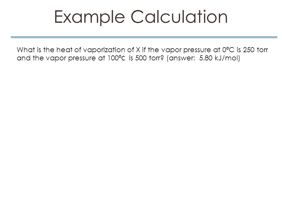 Example Calculation What is the heat of vaporization of X if the vapor pressure at 0 ⁰ C is 250 torr and the vapor pressure at 100 ⁰C is 500 torr.