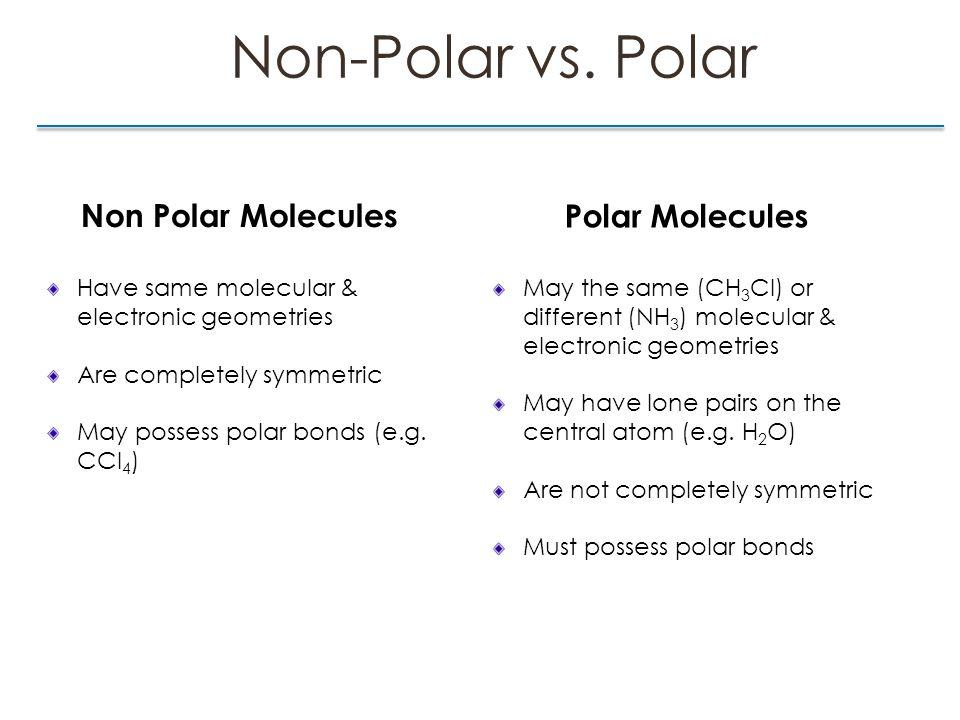 Non-Polar vs. Polar Non Polar Molecules Have same molecular & electronic geometries Are completely symmetric May possess polar bonds (e.g. CCl 4 ) Pol