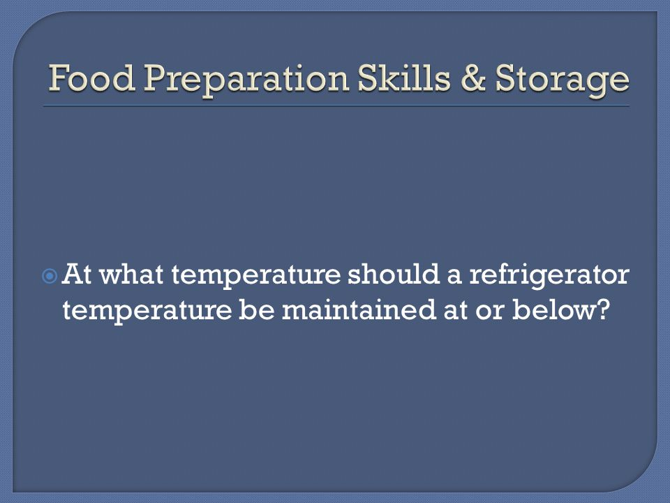  At what temperature should a refrigerator temperature be maintained at or below