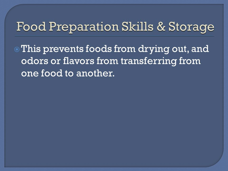  This prevents foods from drying out, and odors or flavors from transferring from one food to another.