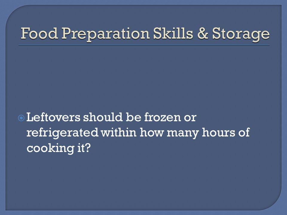  Leftovers should be frozen or refrigerated within how many hours of cooking it