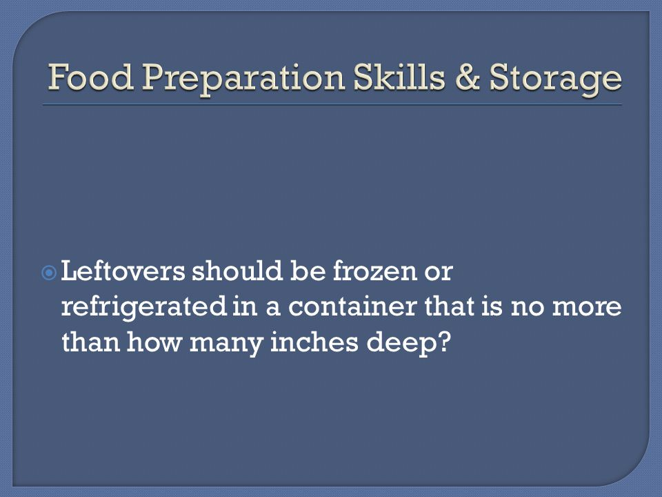  Leftovers should be frozen or refrigerated in a container that is no more than how many inches deep
