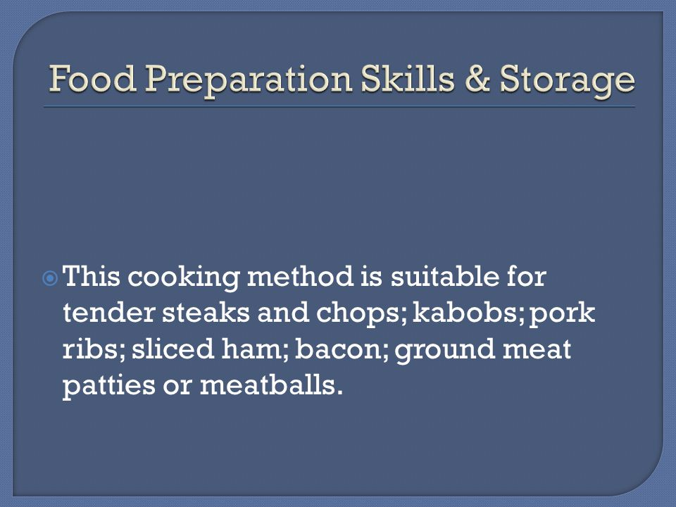  This cooking method is suitable for tender steaks and chops; kabobs; pork ribs; sliced ham; bacon; ground meat patties or meatballs.