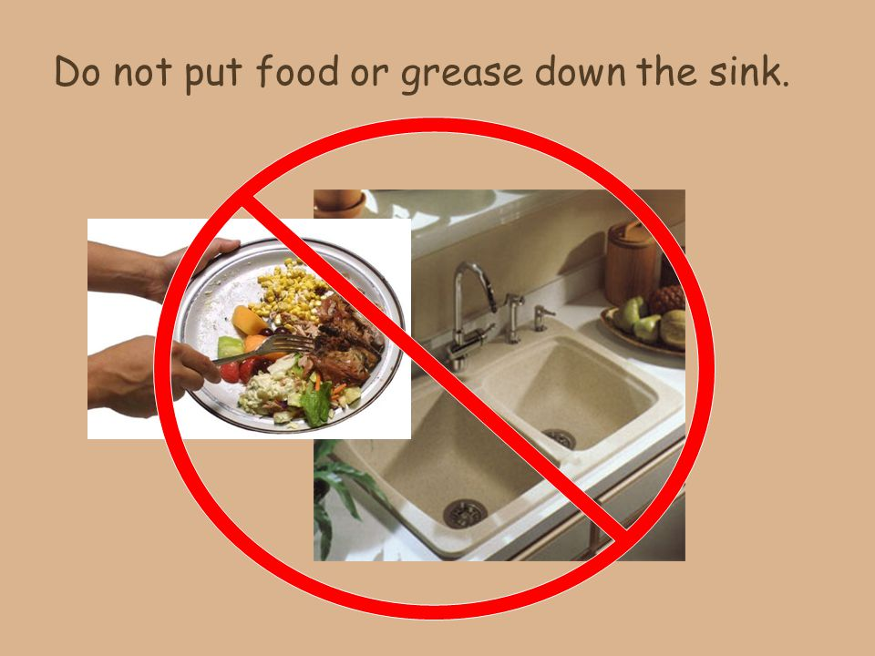 Do not put food or grease down the sink.