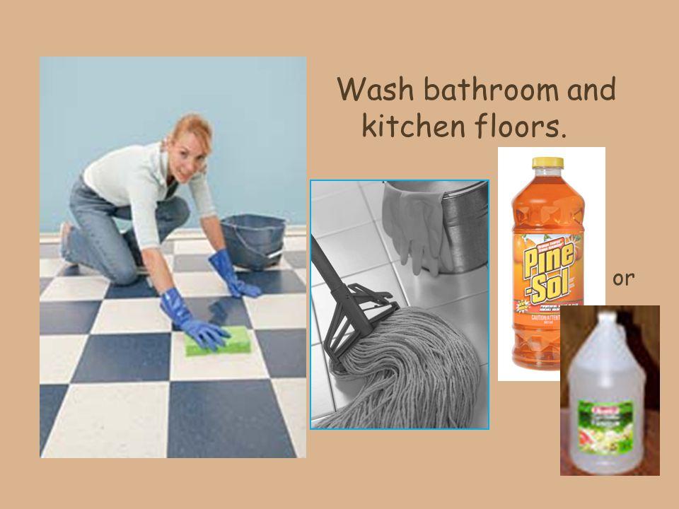 Wash bathroom and kitchen floors. or