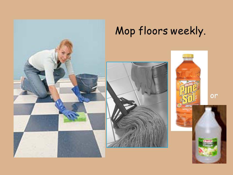 Mop floors weekly. or