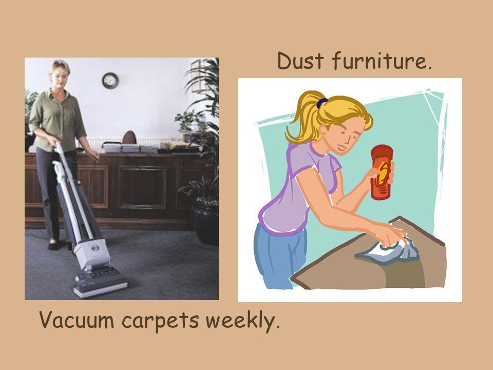 Vacuum carpets weekly. Dust furniture.