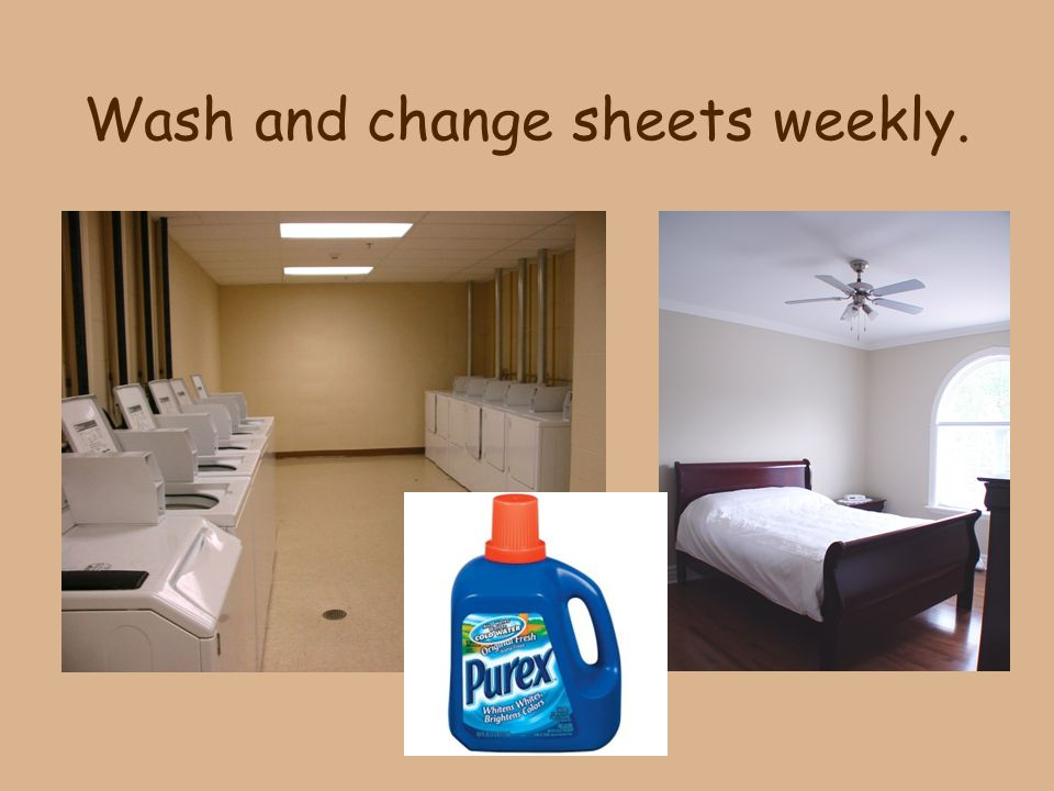 Wash and change sheets weekly.