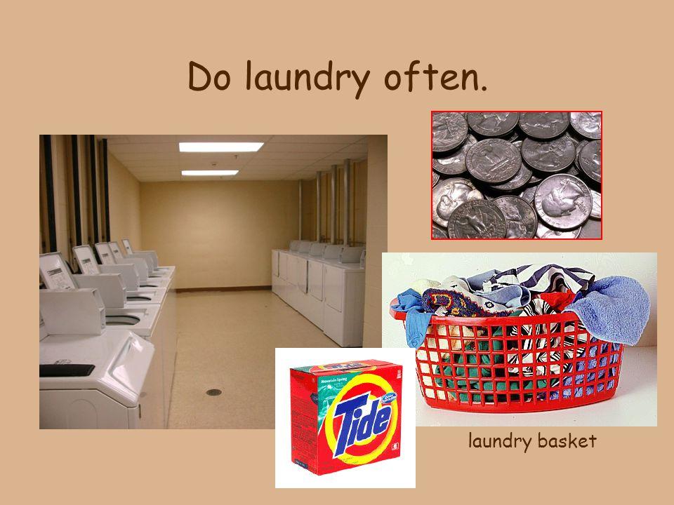 Do laundry often. laundry basket