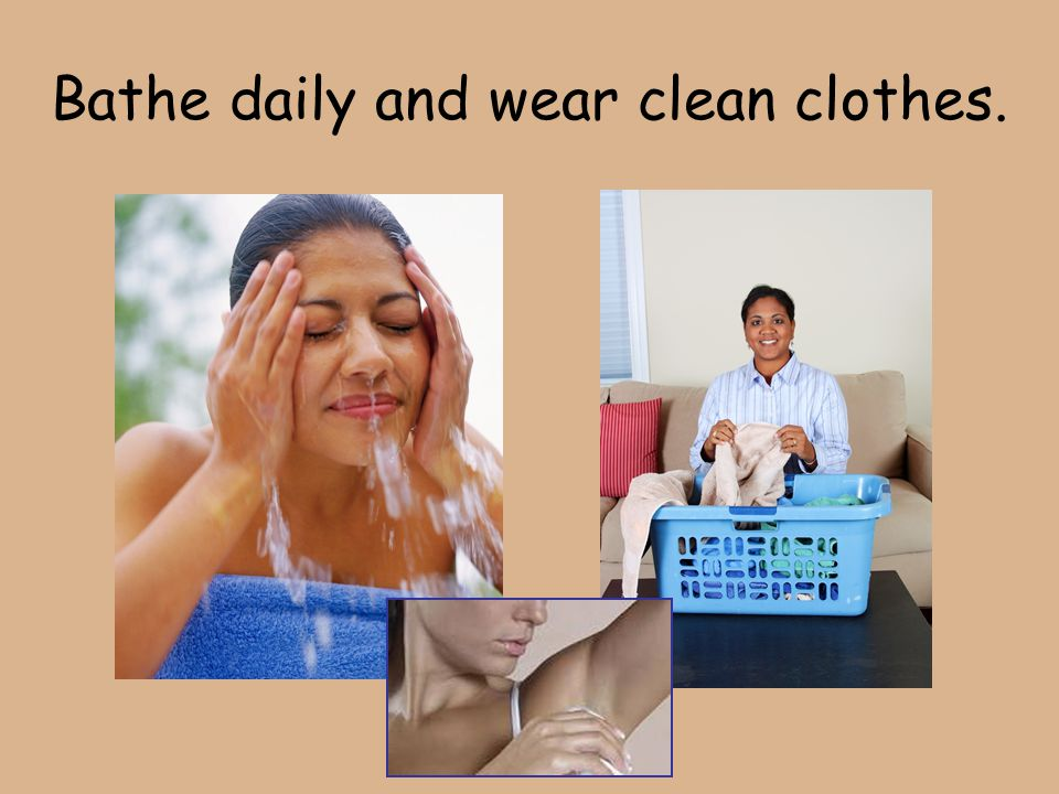 Bathe daily and wear clean clothes.